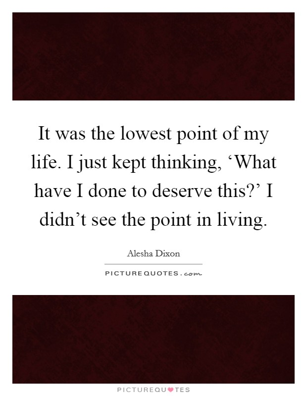 It was the lowest point of my life. I just kept thinking, 'What have I done to deserve this?' I didn't see the point in living Picture Quote #1