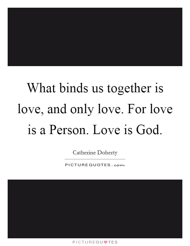 What binds us together is love, and only love. For love is a Person. Love is God Picture Quote #1
