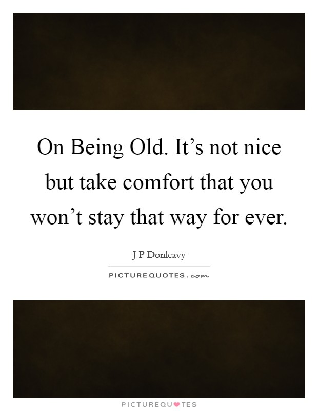 On Being Old. It's not nice but take comfort that you won't stay that way for ever Picture Quote #1