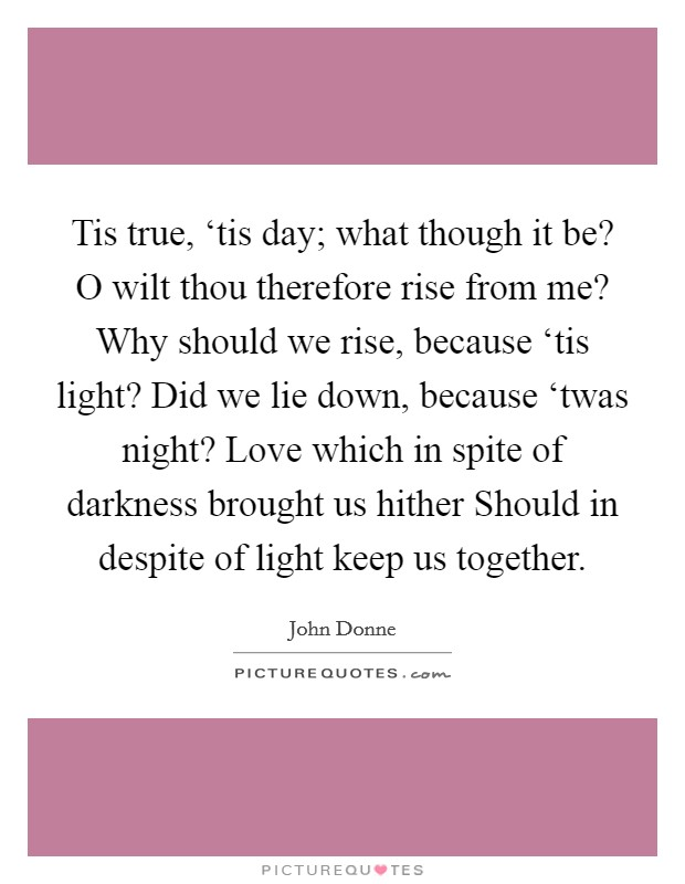 Tis true, 'tis day; what though it be? O wilt thou therefore rise from me? Why should we rise, because 'tis light? Did we lie down, because 'twas night? Love which in spite of darkness brought us hither Should in despite of light keep us together Picture Quote #1