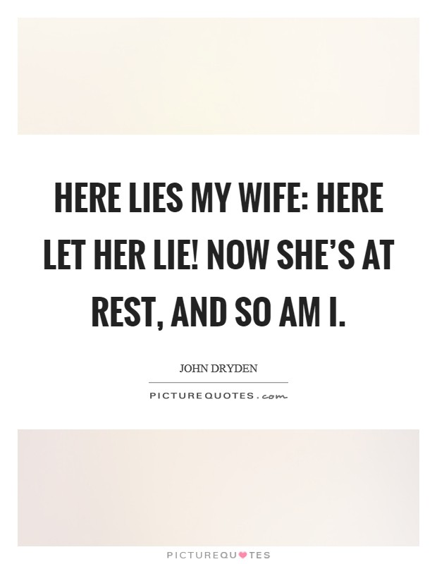 Here lies my wife: here let her lie! Now she's at rest, and so am I Picture Quote #1