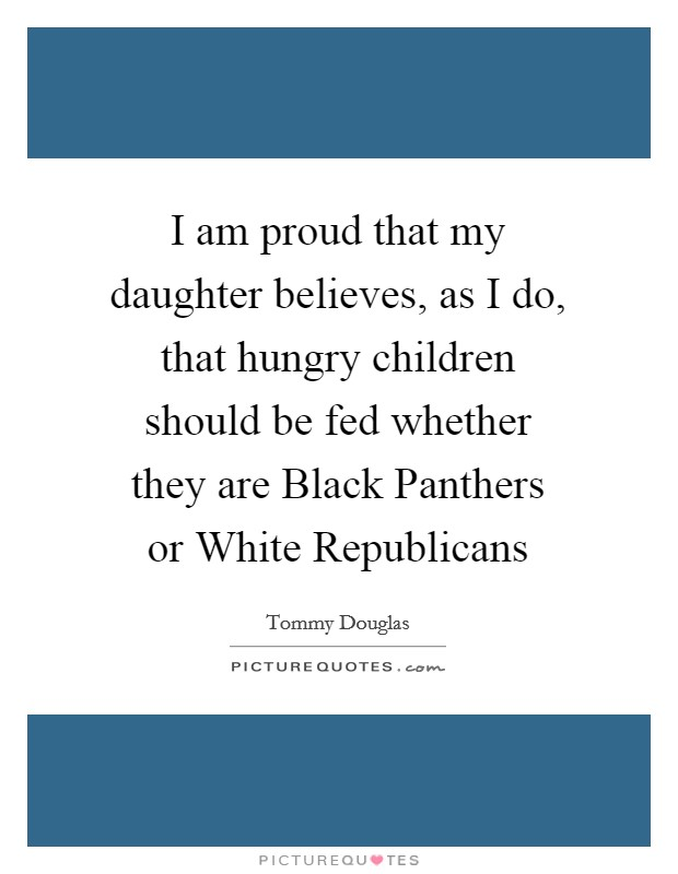 I am proud that my daughter believes, as I do, that hungry children should be fed whether they are Black Panthers or White Republicans Picture Quote #1