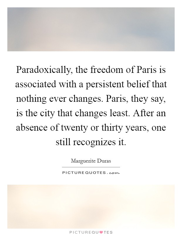 Paradoxically, the freedom of Paris is associated with a persistent belief that nothing ever changes. Paris, they say, is the city that changes least. After an absence of twenty or thirty years, one still recognizes it Picture Quote #1