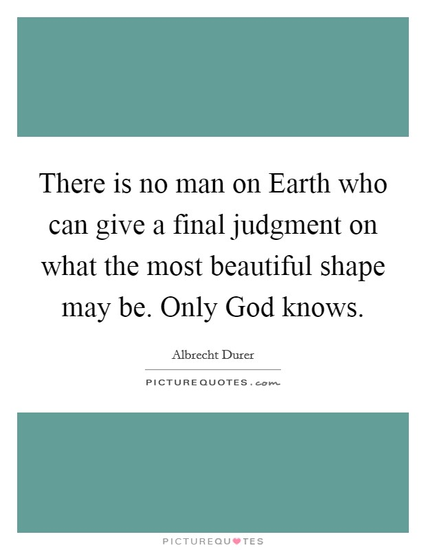 There is no man on Earth who can give a final judgment on what the most beautiful shape may be. Only God knows Picture Quote #1