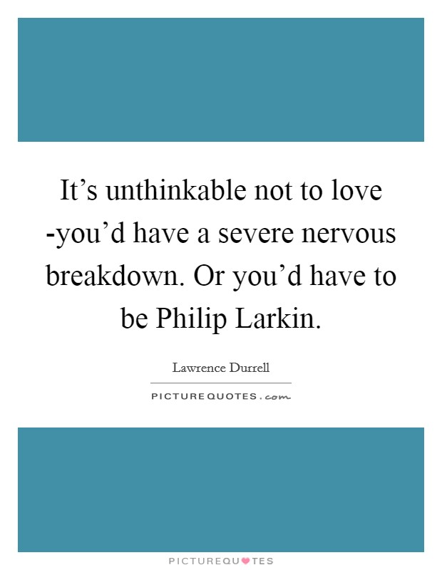 It's unthinkable not to love -you'd have a severe nervous breakdown. Or you'd have to be Philip Larkin Picture Quote #1