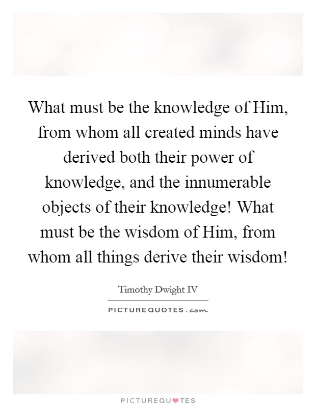 What must be the knowledge of Him, from whom all created minds have derived both their power of knowledge, and the innumerable objects of their knowledge! What must be the wisdom of Him, from whom all things derive their wisdom! Picture Quote #1