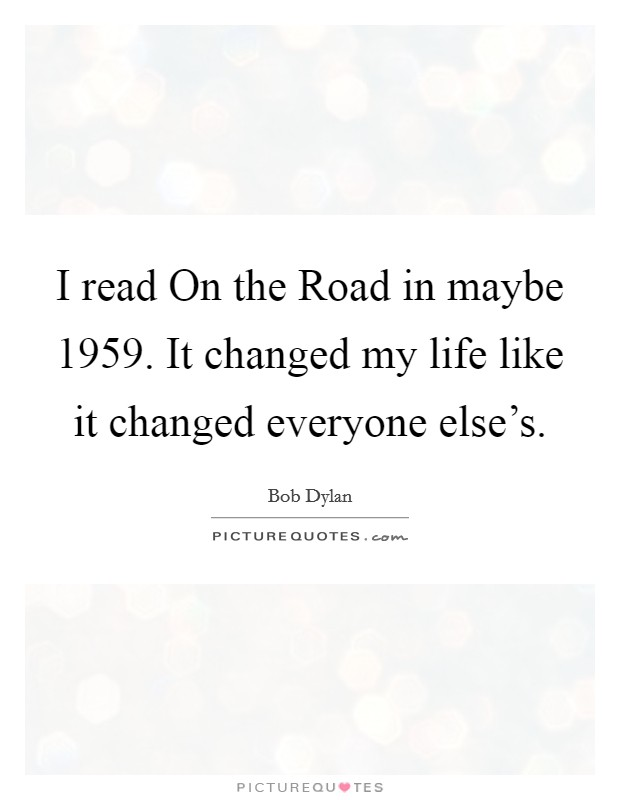 I read On the Road in maybe 1959. It changed my life like it changed everyone else's Picture Quote #1