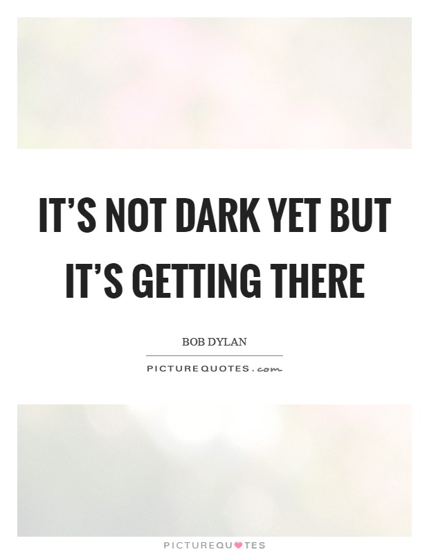 It's not dark yet But it's getting there Picture Quote #1