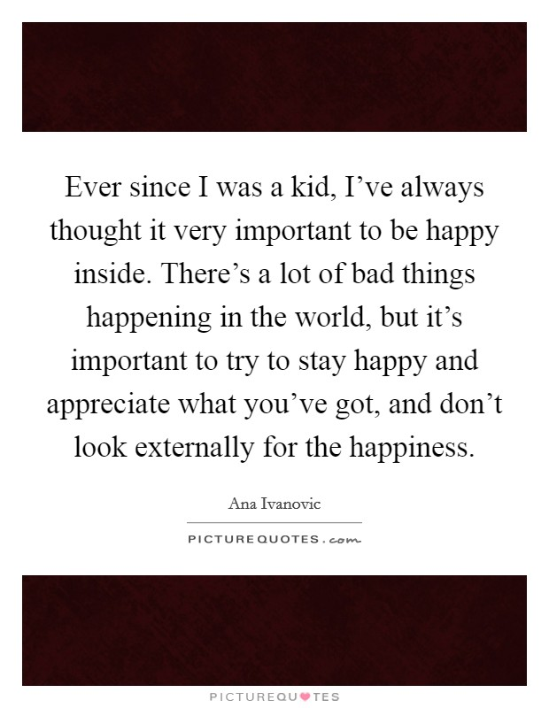 Ever since I was a kid, I've always thought it very important to be happy inside. There's a lot of bad things happening in the world, but it's important to try to stay happy and appreciate what you've got, and don't look externally for the happiness Picture Quote #1