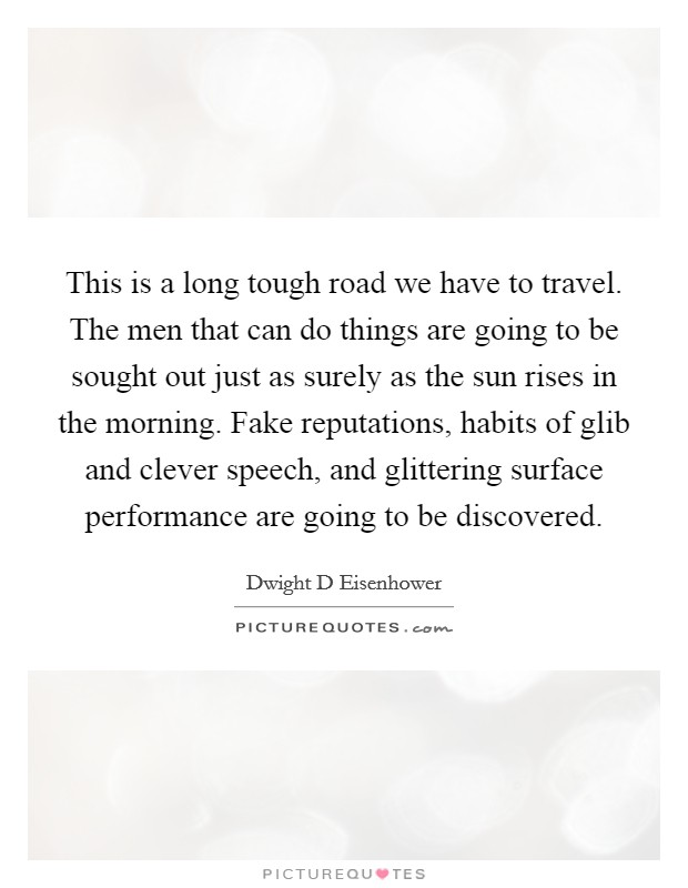 This is a long tough road we have to travel. The men that can do things are going to be sought out just as surely as the sun rises in the morning. Fake reputations, habits of glib and clever speech, and glittering surface performance are going to be discovered Picture Quote #1