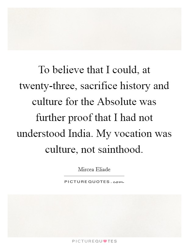 To believe that I could, at twenty-three, sacrifice history and culture for the Absolute was further proof that I had not understood India. My vocation was culture, not sainthood Picture Quote #1