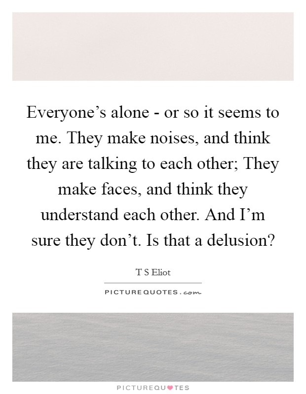 Everyone's alone - or so it seems to me. They make noises, and think they are talking to each other; They make faces, and think they understand each other. And I'm sure they don't. Is that a delusion? Picture Quote #1