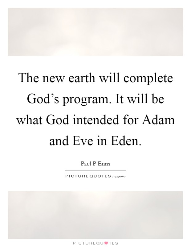 The new earth will complete God's program. It will be what God intended for Adam and Eve in Eden Picture Quote #1