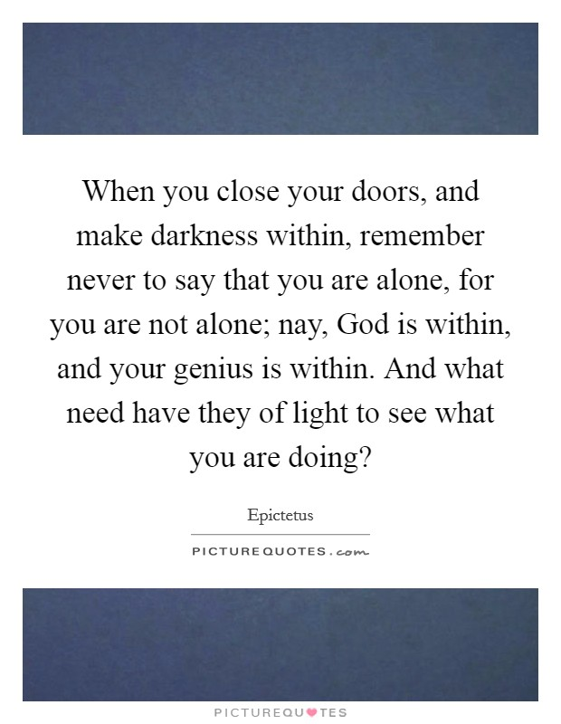 When you close your doors, and make darkness within, remember never to say that you are alone, for you are not alone; nay, God is within, and your genius is within. And what need have they of light to see what you are doing? Picture Quote #1