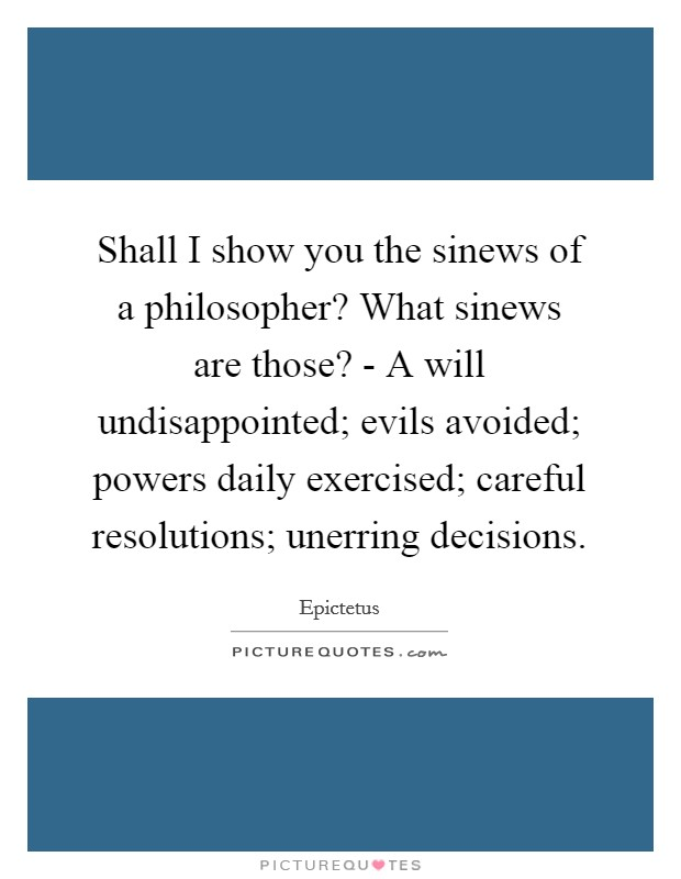 Shall I show you the sinews of a philosopher? What sinews are those? - A will undisappointed; evils avoided; powers daily exercised; careful resolutions; unerring decisions Picture Quote #1