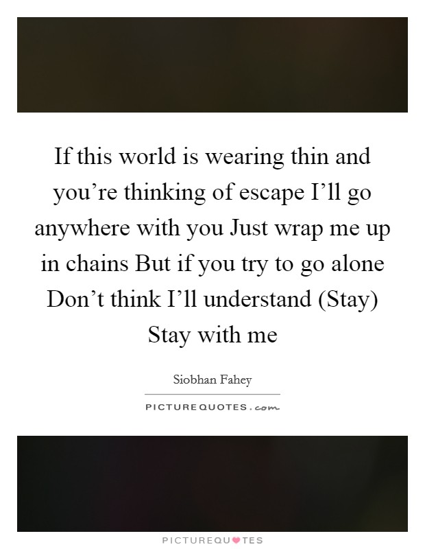 If this world is wearing thin and you're thinking of escape I'll go anywhere with you Just wrap me up in chains But if you try to go alone Don't think I'll understand (Stay) Stay with me Picture Quote #1