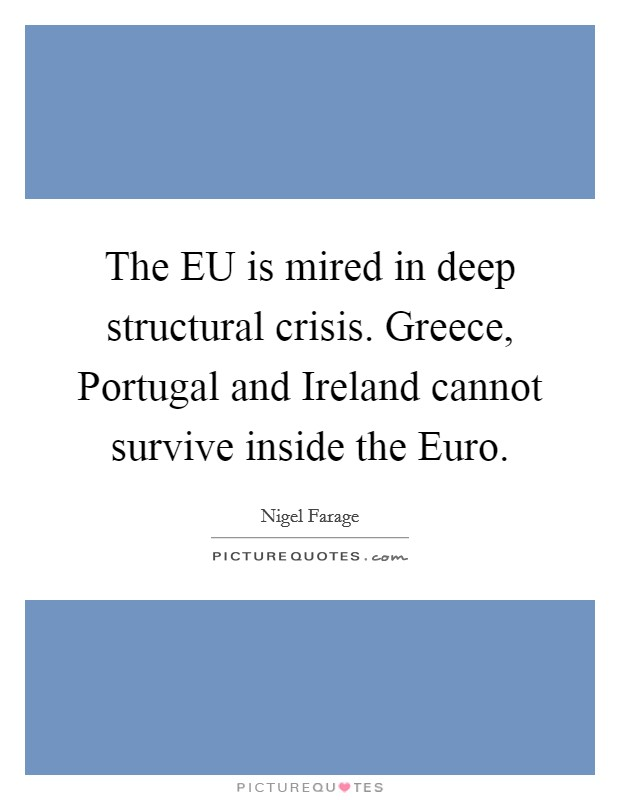 The EU is mired in deep structural crisis. Greece, Portugal and Ireland cannot survive inside the Euro Picture Quote #1