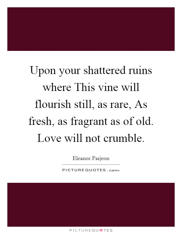 Upon your shattered ruins where This vine will flourish still, as rare, As fresh, as fragrant as of old. Love will not crumble Picture Quote #1