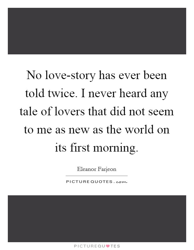 No love-story has ever been told twice. I never heard any tale of lovers that did not seem to me as new as the world on its first morning Picture Quote #1