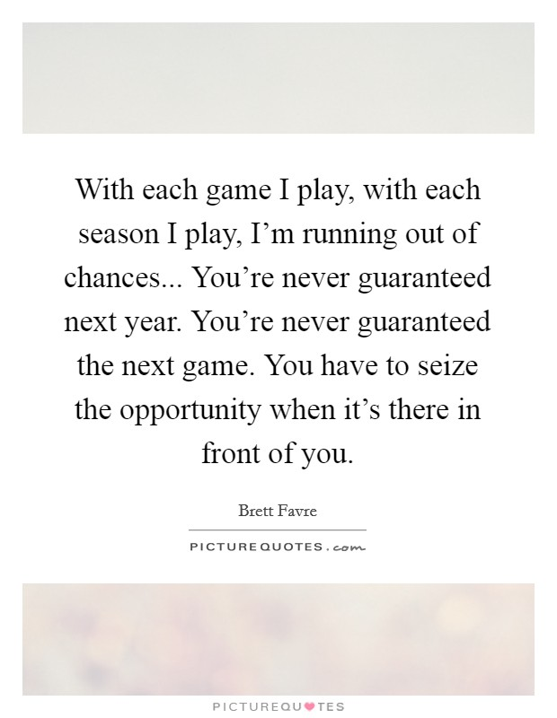 With each game I play, with each season I play, I'm running out of chances... You're never guaranteed next year. You're never guaranteed the next game. You have to seize the opportunity when it's there in front of you Picture Quote #1