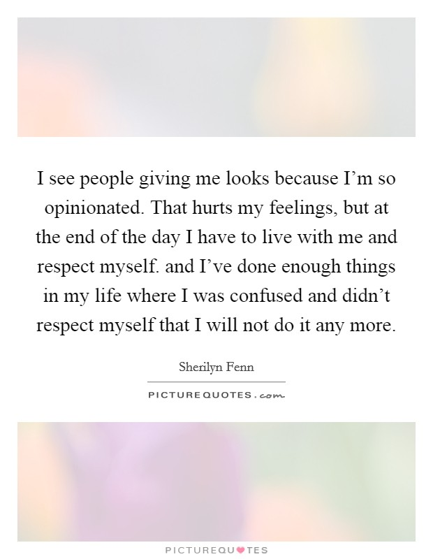 I see people giving me looks because I'm so opinionated. That hurts my feelings, but at the end of the day I have to live with me and respect myself. and I've done enough things in my life where I was confused and didn't respect myself that I will not do it any more Picture Quote #1