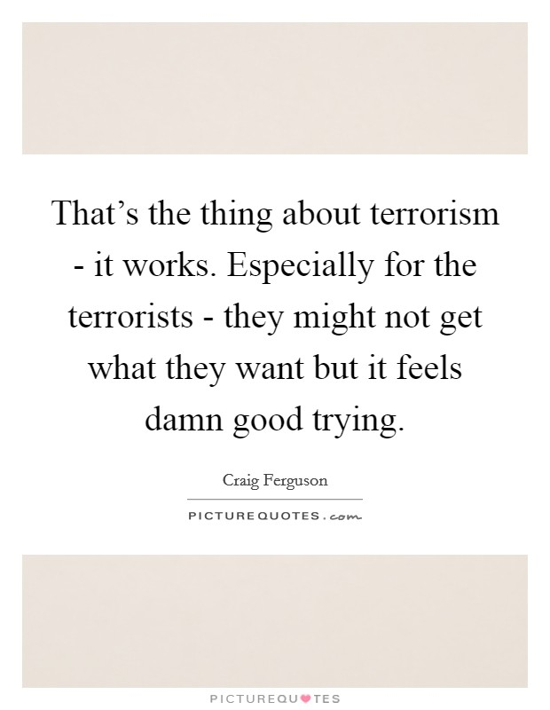 That's the thing about terrorism - it works. Especially for the terrorists - they might not get what they want but it feels damn good trying Picture Quote #1