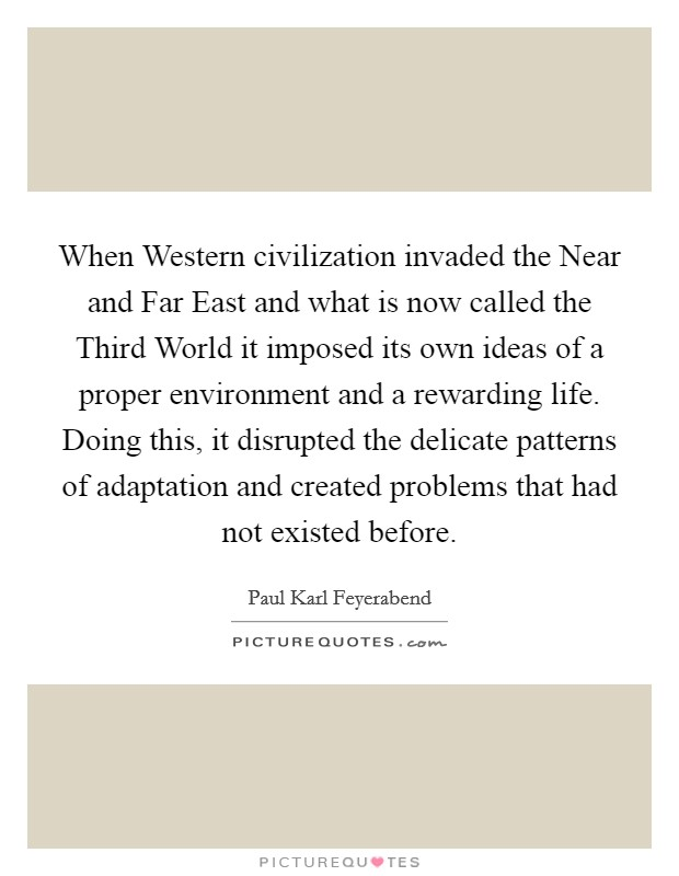 When Western civilization invaded the Near and Far East and what is now called the Third World it imposed its own ideas of a proper environment and a rewarding life. Doing this, it disrupted the delicate patterns of adaptation and created problems that had not existed before Picture Quote #1