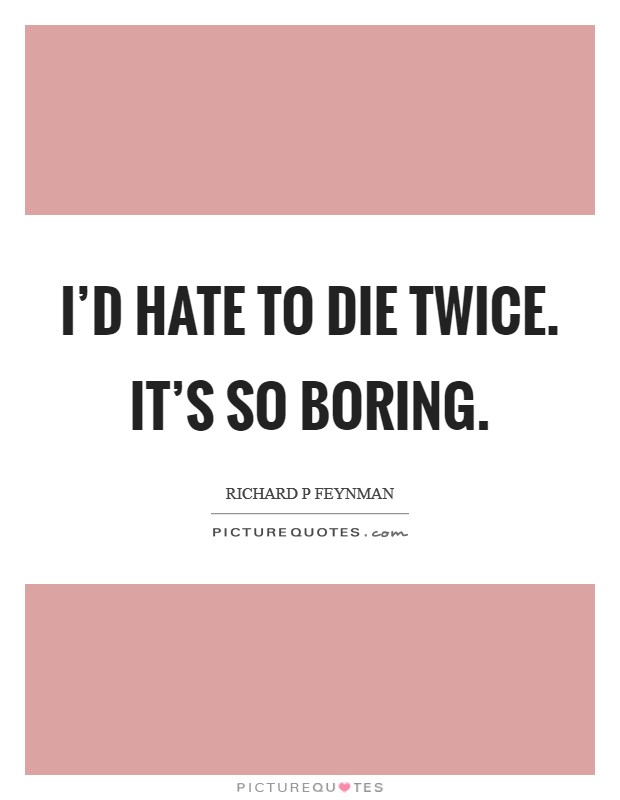 I'd hate to die twice. It's so boring Picture Quote #1