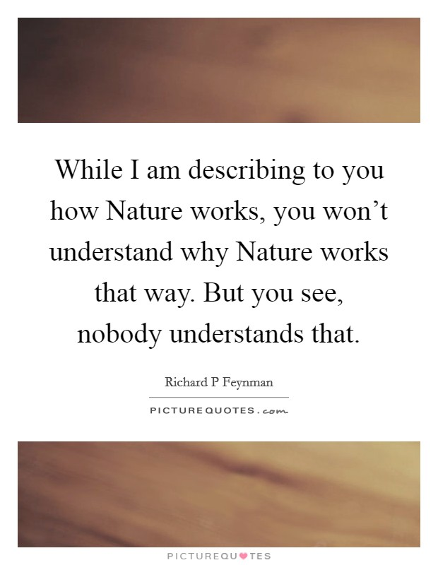 While I am describing to you how Nature works, you won't understand why Nature works that way. But you see, nobody understands that Picture Quote #1