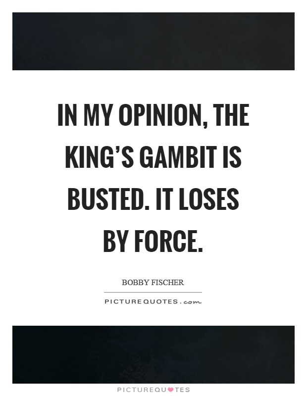 In my opinion, the King's Gambit is busted. It loses by force Picture Quote #1