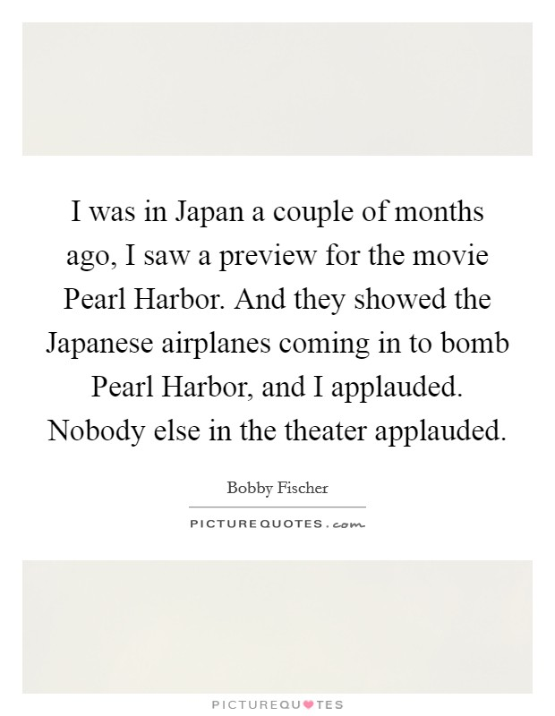 I was in Japan a couple of months ago, I saw a preview for the movie Pearl Harbor. And they showed the Japanese airplanes coming in to bomb Pearl Harbor, and I applauded. Nobody else in the theater applauded Picture Quote #1