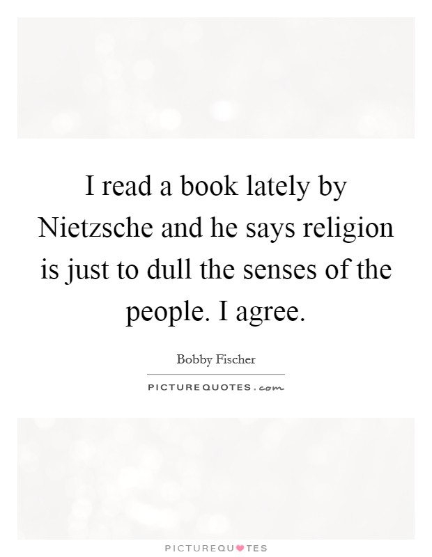 I read a book lately by Nietzsche and he says religion is just to dull the senses of the people. I agree Picture Quote #1