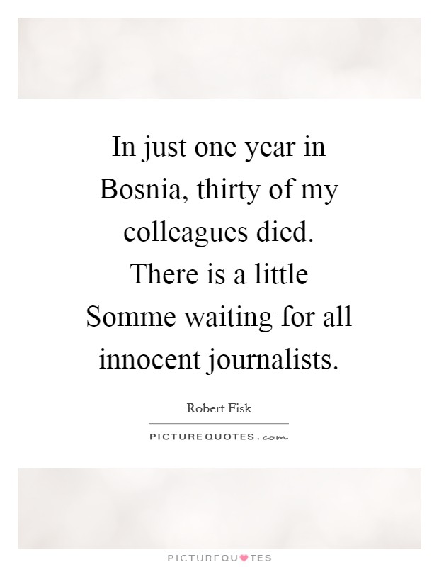 In just one year in Bosnia, thirty of my colleagues died. There is a little Somme waiting for all innocent journalists Picture Quote #1