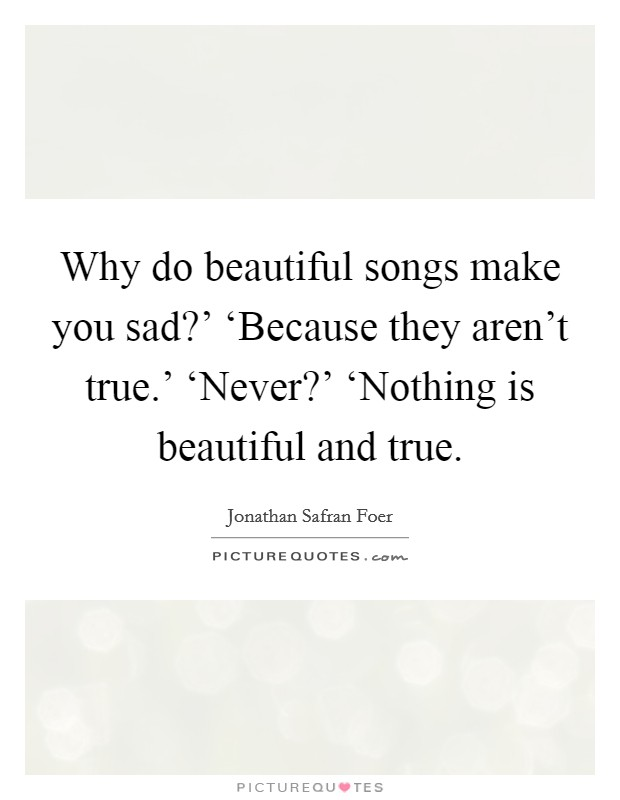Why do beautiful songs make you sad?' 'Because they aren't true.' 'Never?' 'Nothing is beautiful and true Picture Quote #1