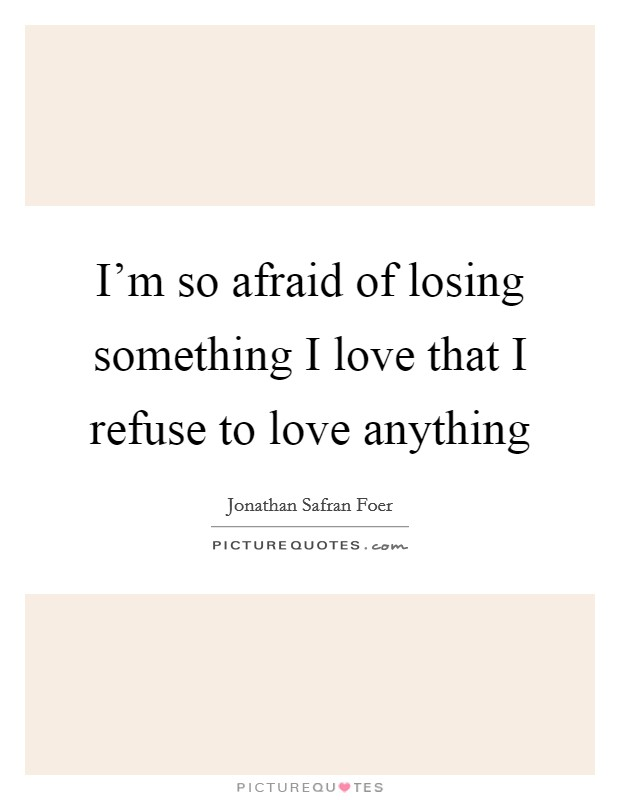 I'm so afraid of losing something I love that I refuse to love anything Picture Quote #1