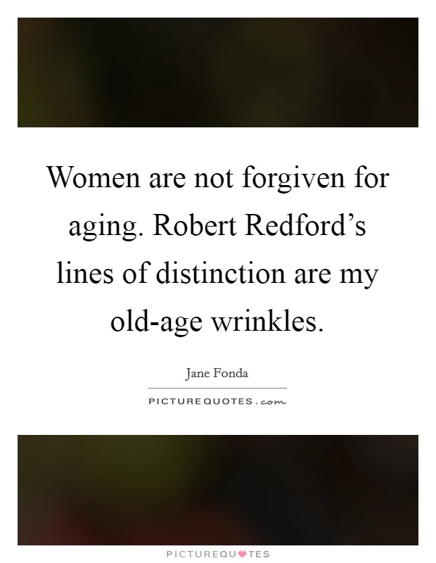 Women are not forgiven for aging. Robert Redford's lines of distinction are my old-age wrinkles Picture Quote #1