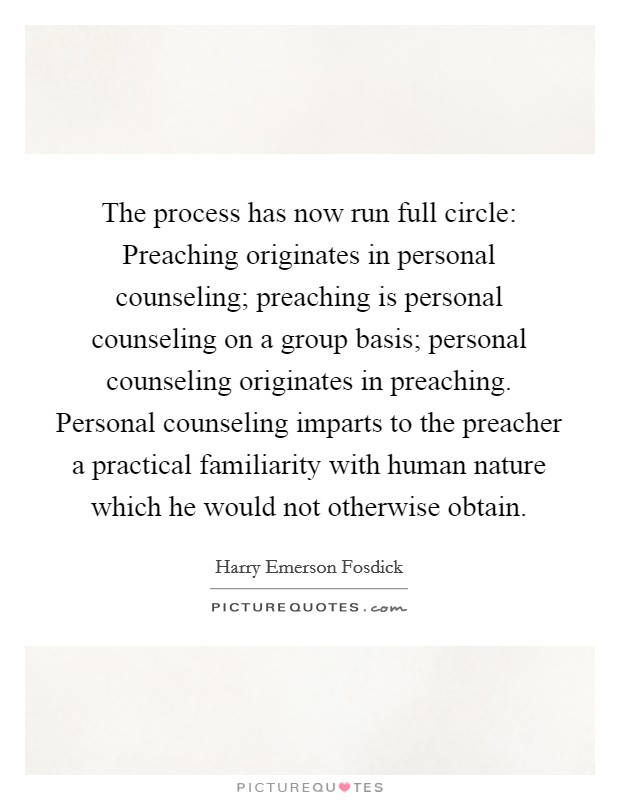 The process has now run full circle: Preaching originates in personal counseling; preaching is personal counseling on a group basis; personal counseling originates in preaching. Personal counseling imparts to the preacher a practical familiarity with human nature which he would not otherwise obtain Picture Quote #1
