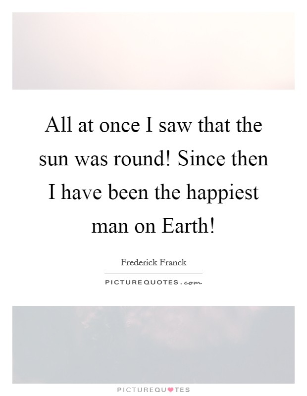 All at once I saw that the sun was round! Since then I have been the happiest man on Earth! Picture Quote #1