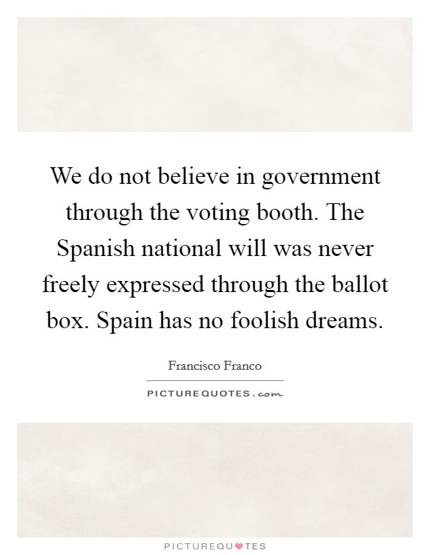 We do not believe in government through the voting booth. The Spanish national will was never freely expressed through the ballot box. Spain has no foolish dreams Picture Quote #1