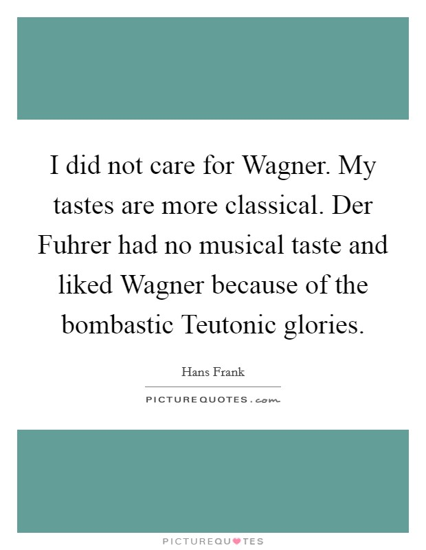 I did not care for Wagner. My tastes are more classical. Der Fuhrer had no musical taste and liked Wagner because of the bombastic Teutonic glories Picture Quote #1