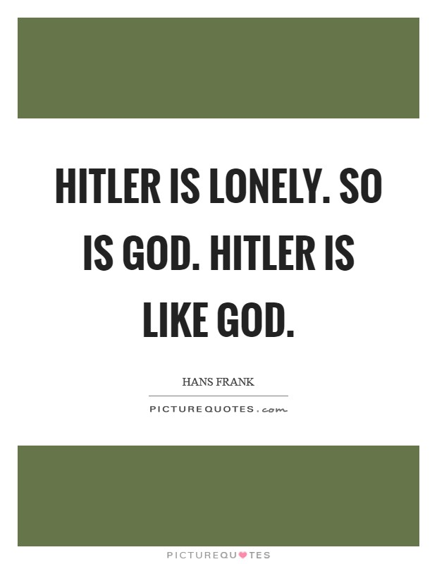 Hitler is lonely. So is God. Hitler is like God Picture Quote #1