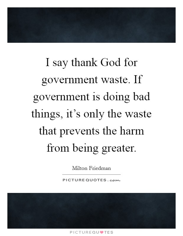 I say thank God for government waste. If government is doing bad things, it's only the waste that prevents the harm from being greater Picture Quote #1