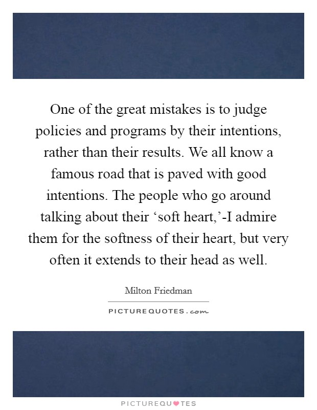 One of the great mistakes is to judge policies and programs by their intentions, rather than their results. We all know a famous road that is paved with good intentions. The people who go around talking about their 'soft heart,'-I admire them for the softness of their heart, but very often it extends to their head as well Picture Quote #1