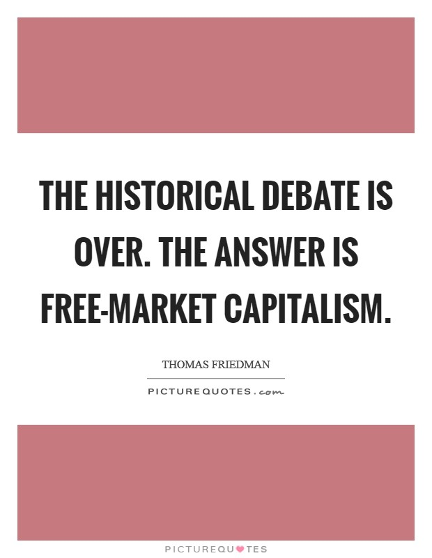 The historical debate is over. The answer is free-market capitalism Picture Quote #1