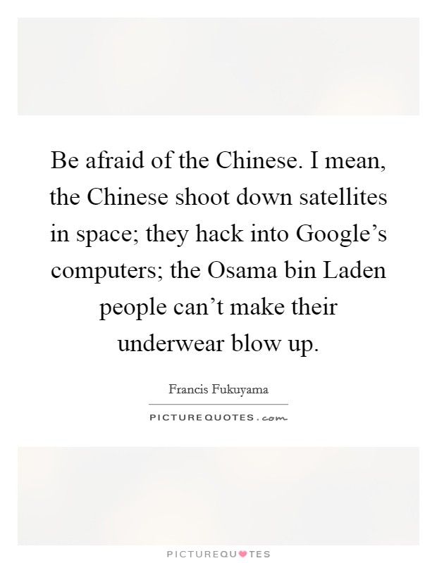 Be afraid of the Chinese. I mean, the Chinese shoot down satellites in space; they hack into Google's computers; the Osama bin Laden people can't make their underwear blow up Picture Quote #1