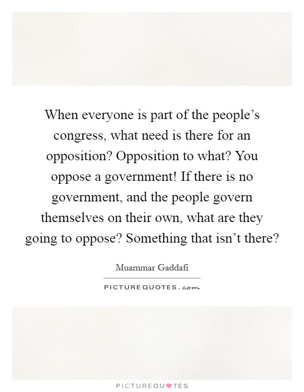 When everyone is part of the people's congress, what need is there for an opposition? Opposition to what? You oppose a government! If there is no government, and the people govern themselves on their own, what are they going to oppose? Something that isn't there? Picture Quote #1