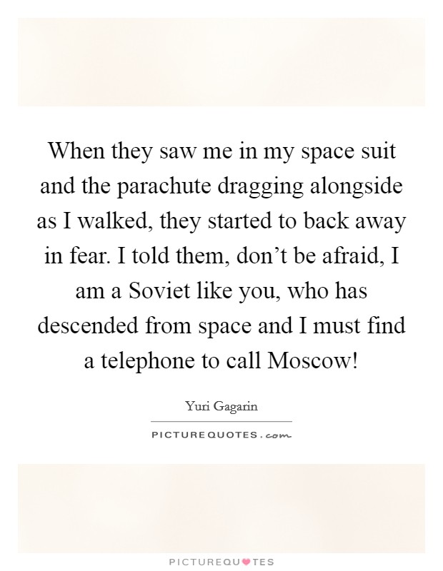 When they saw me in my space suit and the parachute dragging alongside as I walked, they started to back away in fear. I told them, don't be afraid, I am a Soviet like you, who has descended from space and I must find a telephone to call Moscow! Picture Quote #1