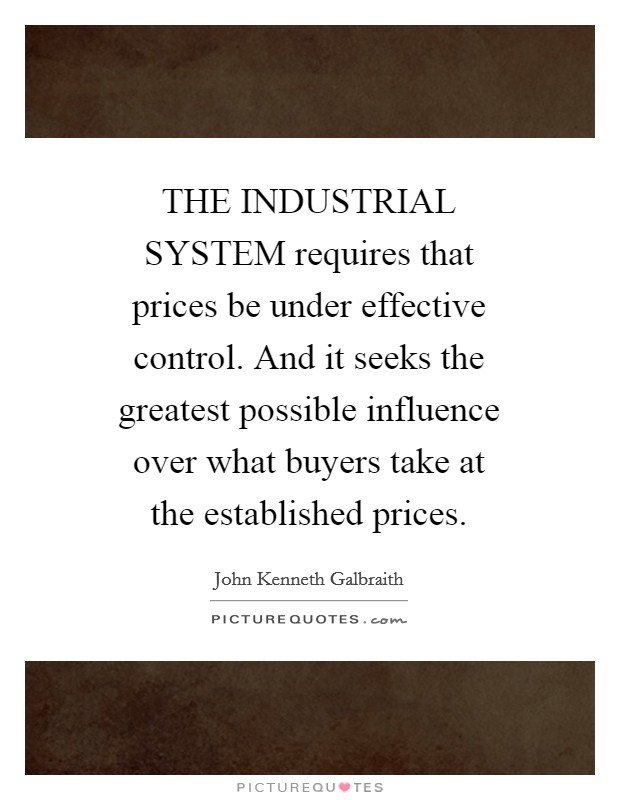 THE INDUSTRIAL SYSTEM requires that prices be under effective control. And it seeks the greatest possible influence over what buyers take at the established prices Picture Quote #1