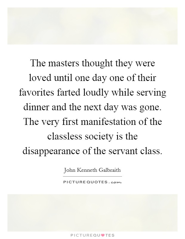 The masters thought they were loved until one day one of their favorites farted loudly while serving dinner and the next day was gone. The very first manifestation of the classless society is the disappearance of the servant class Picture Quote #1