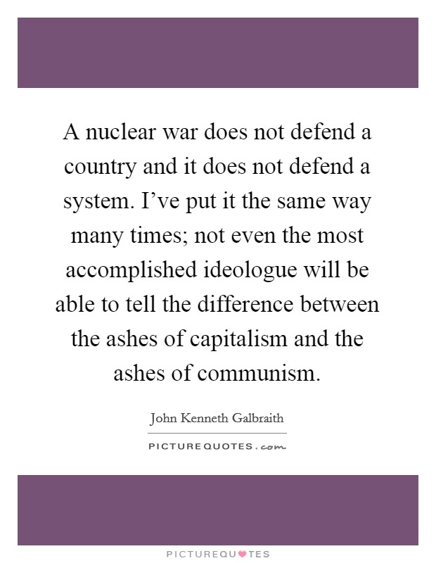 A nuclear war does not defend a country and it does not defend a system. I've put it the same way many times; not even the most accomplished ideologue will be able to tell the difference between the ashes of capitalism and the ashes of communism Picture Quote #1